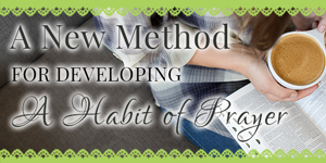 A New Method for Developing a Habit of Prayer